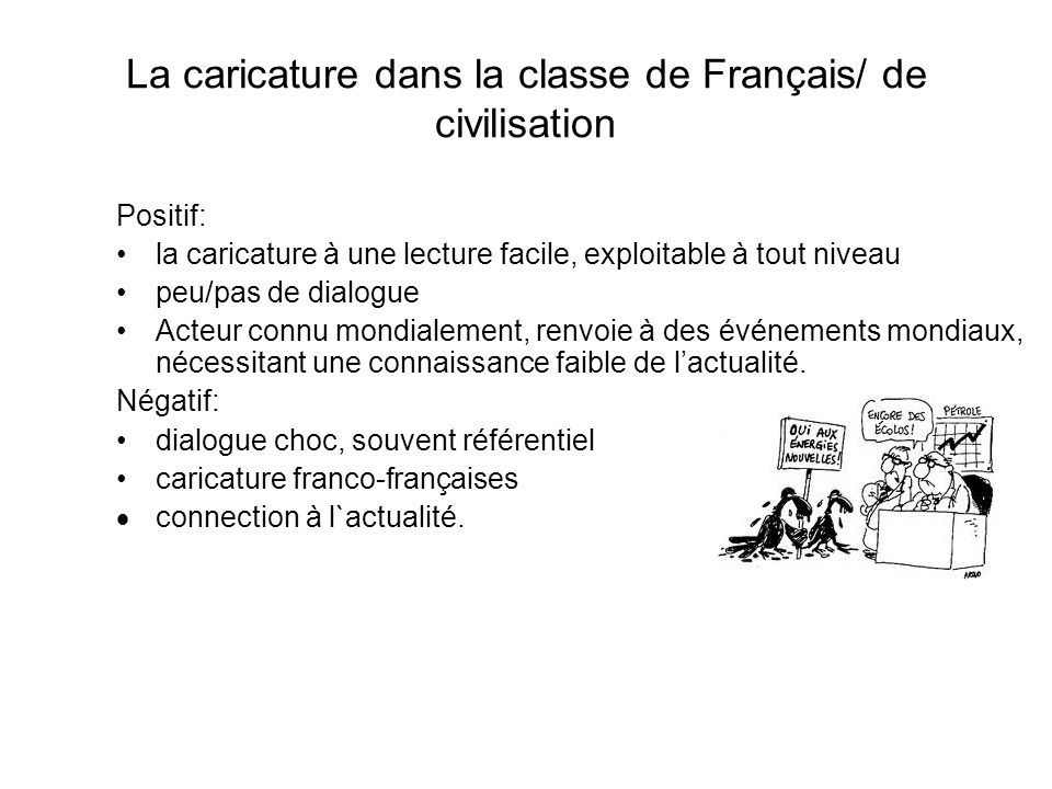 La caricature dans la classe de Français/ de civilisation Facteur Clé de Succès: choisir une caricature pas trop franco- française, sur un événement international, obligatoirement connu des apprenants ( environnement), sassurer de la connaissance du vocabulaire de base.