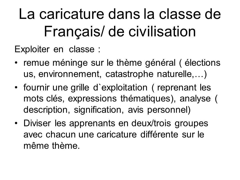 La caricature dans la classe de Français/ de civilisation Exploiter en classe : remue méninge sur le thème général ( élections us, environnement, cata