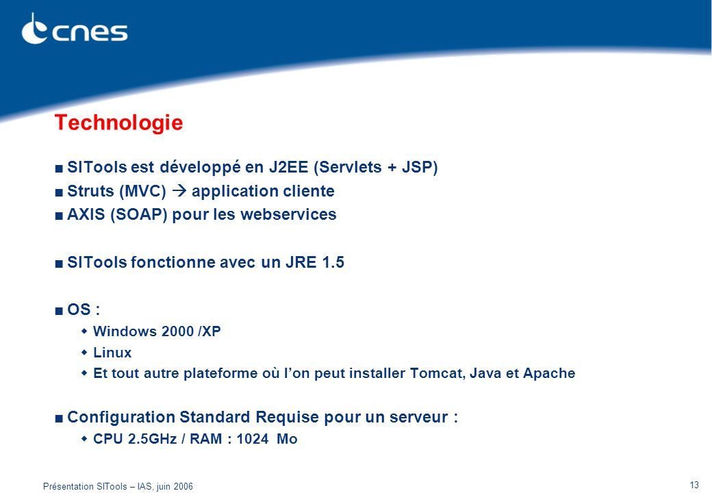 Présentation SITools – IAS, juin 2006 13 Technologie SITools est développé en J2EE (Servlets + JSP) Struts (MVC) application cliente AXIS (SOAP) pour