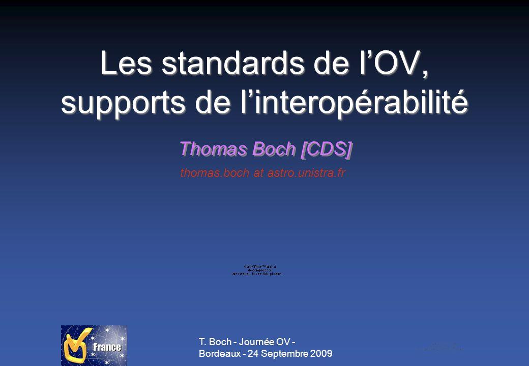 T. Boch - Journée OV - Bordeaux - 24 Septembre 2009 Les standards de lOV, supports de linteropérabilité Thomas Boch [CDS] thomas.boch at astro.unistra