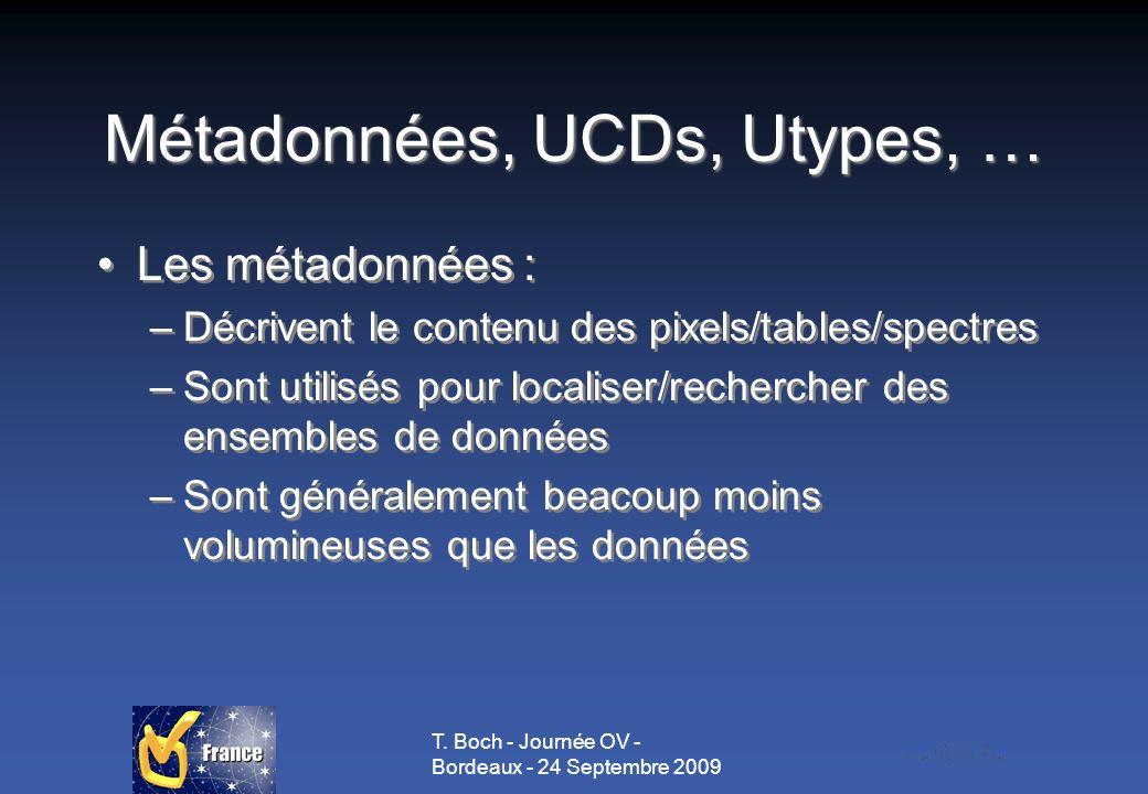 T. Boch - Journée OV - Bordeaux - 24 Septembre 2009 Métadonnées, UCDs, Utypes, … Les métadonnées : –Décrivent le contenu des pixels/tables/spectres –S