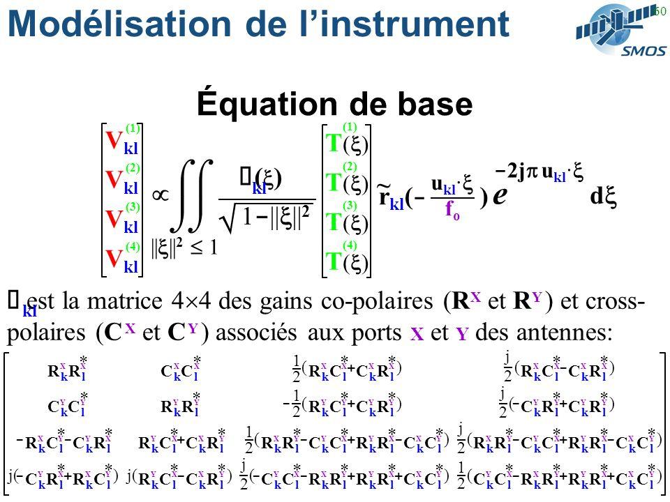 60 Modélisation de linstrument Équation de base ½ est la matrice 4 4 des gains co-polaires (R X et R Y ) et cross- polaires (C X et C Y ) associés aux ports X et Y des antennes: * R k C lR k C l XX * C k R lC k R l XX * C k R lC k R l YY * C k R lC k R l YY - - j( * R k R lR k R l XX * C kC lC kC l YY * R k C lR k C l YX * C k R lC k R l XY * C k R lC k R l XY * R k C lR k C l YX + - ) * C kC lC kC l XX * R k R lR k R l YY * R k C lR k C l XY * C k R lC k R l YX * R k C lR k C l XY * C k R lC k R l YX + - ) ) ) + - - * R k C lR k C l XX * C k R lC k R l XX * R k C lR k C l YY * C k R lC k R l YY * R k R lR k R l YX * C k C lC k C l XY * R k R lR k R l XY * C k C lC k C l YX * C k C lC k C l XY * R k R lR k R l YX * R k R lR k R l XY * C k C lC k C l YX () () ( ( +- + --++ --+ () () * R k R lR k R l YX * C k C lC k C l XY * R k R lR k R l XY * C k C lC k C l YX * C k C lC k C l XY * R k R lR k R l YX * R k R lR k R l XY * C k C lC k C l YX -++ --+ () () 1212 j2j2 1212 1212 j2j2 1212 j2j2 j2j2 || || 2 1 u kl · fofo ~ V kl (2) (3) (4) (1) T ( ) (2) (3) (4) (1) - 2j u kl · e d r kl ( - ) 1 - || || 2 ½ ( ) kl kl