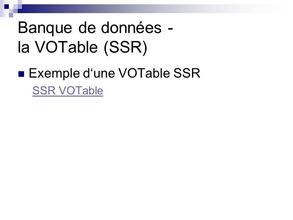 Banque de données - la VOTable (SSR) Exemple dune VOTable SSR SSR VOTable