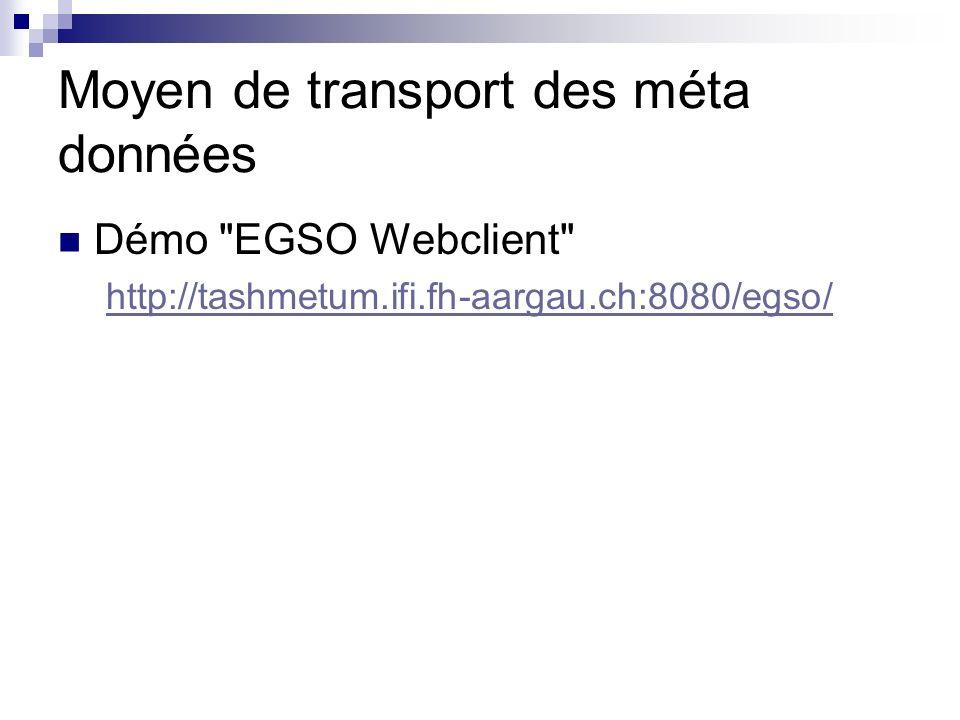 Moyen de transport des méta données Démo EGSO Webclient http://tashmetum.ifi.fh-aargau.ch:8080/egso/
