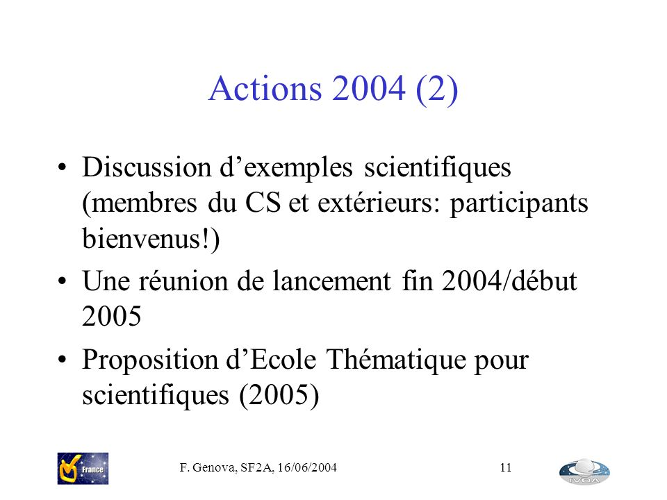 F. Genova, SF2A, 16/06/200411 Actions 2004 (2) Discussion dexemples scientifiques (membres du CS et extérieurs: participants bienvenus!) Une réunion d