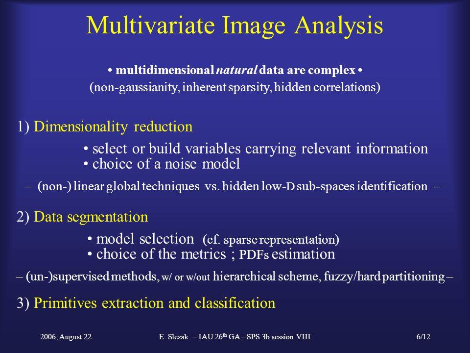 2006, August 22E. Slezak – IAU 26 th GA – SPS 3b session VIII6/12 Multivariate Image Analysis multidimensional natural data are complex (non-gaussiani