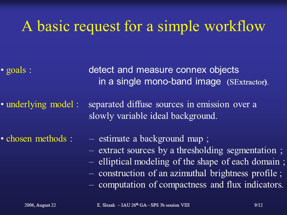 2006, August 22E. Slezak – IAU 26 th GA – SPS 3b session VIII9/12 A basic request for a simple workflow goals : detect and measure connex objects in a