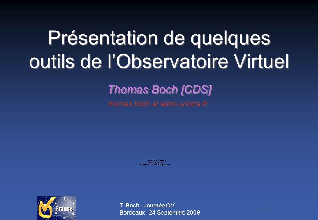 T. Boch - Journée OV - Bordeaux - 24 Septembre 2009 Présentation de quelques outils de lObservatoire Virtuel Thomas Boch [CDS] thomas.boch at astro.un