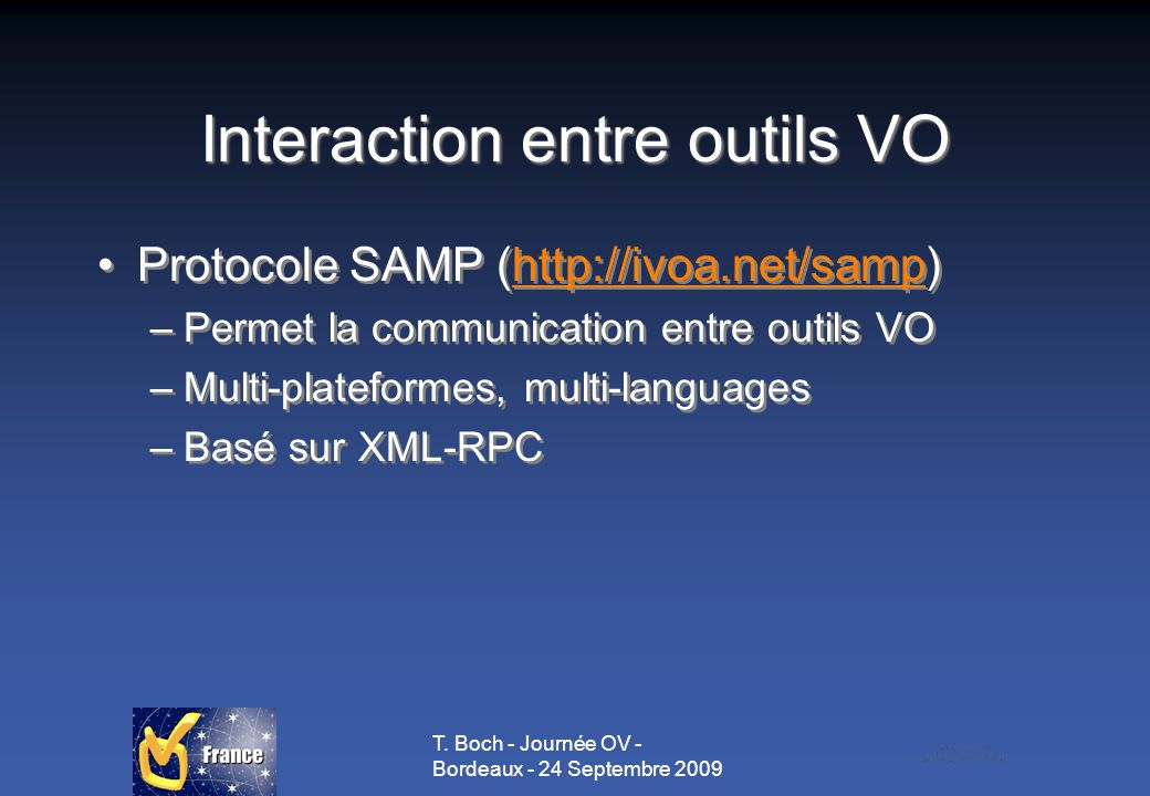 T. Boch - Journée OV - Bordeaux - 24 Septembre 2009 Interaction entre outils VO Protocole SAMP (http://ivoa.net/samp)http://ivoa.net/samp –Permet la c