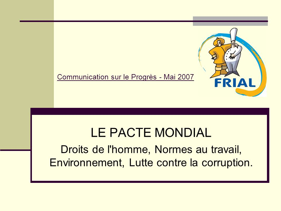 Jean-Marie Piranda, Directeur Général de FRIAL SAS, renouvelle son engagement dans le pacte mondial et, à ce titre, illustre les principes 1 et 2 : Promouvoir et respecter la protection des droits de l Homme.