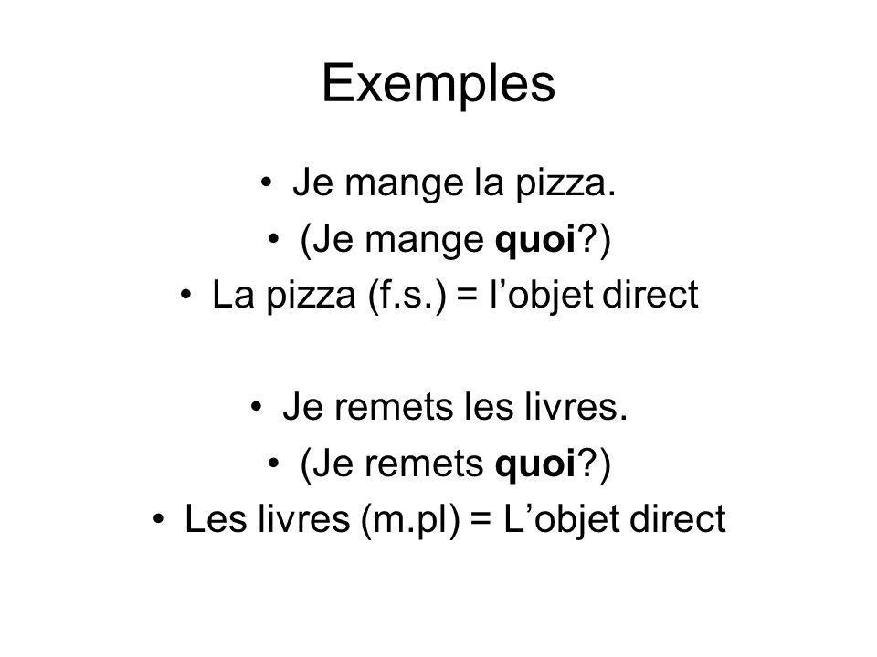 Exemples Je mange la pizza. (Je mange quoi?) La pizza (f.s.) = lobjet direct Je remets les livres. (Je remets quoi?) Les livres (m.pl) = Lobjet direct