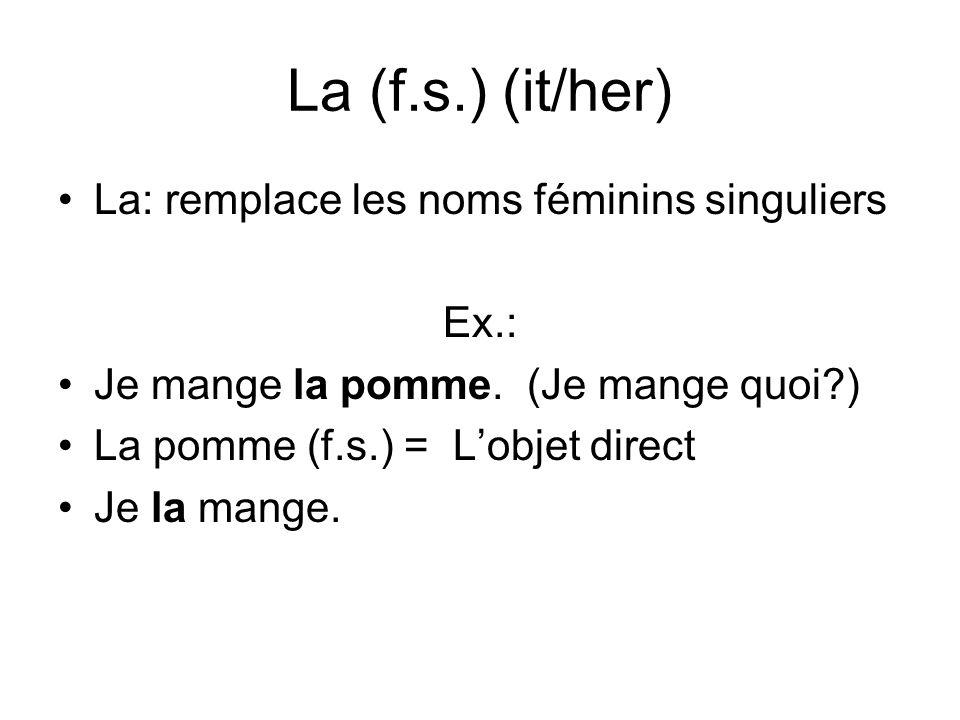 La (f.s.) (it/her) La: remplace les noms féminins singuliers Ex.: Je mange la pomme. (Je mange quoi?) La pomme (f.s.) = Lobjet direct Je la mange.