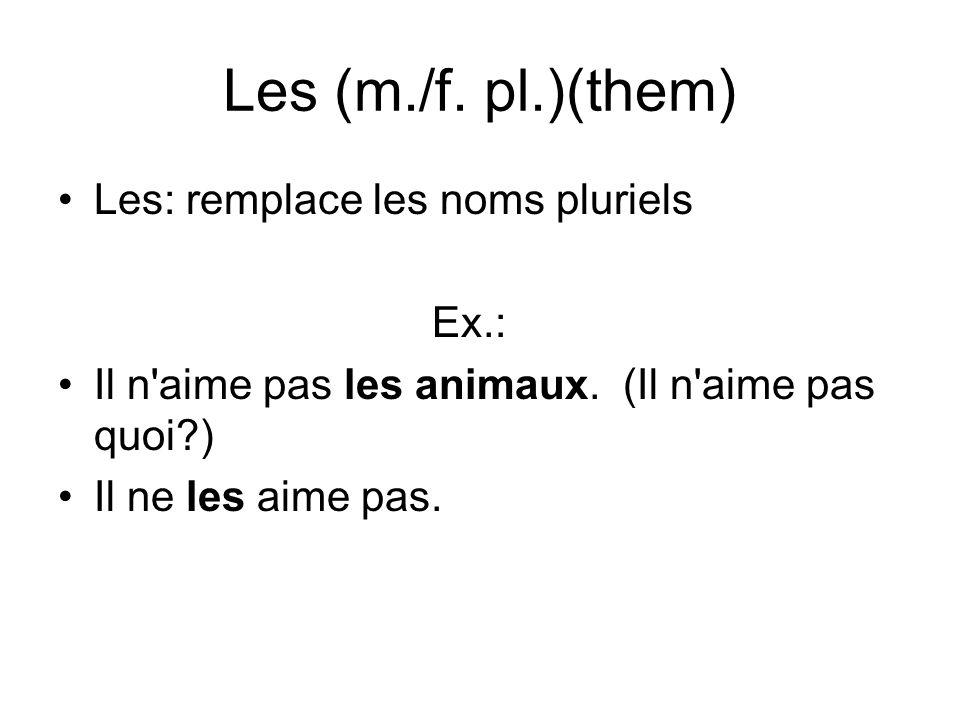 Les (m./f. pl.)(them) Les: remplace les noms pluriels Ex.: Il n'aime pas les animaux. (Il n'aime pas quoi?) Il ne les aime pas.