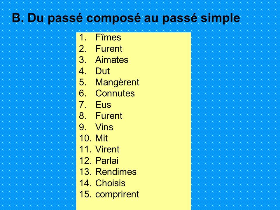 B. Du passé composé au passé simple 1.Fîmes 2.Furent 3.Aimates 4.Dut 5.Mangèrent 6.Connutes 7.Eus 8.Furent 9.Vins 10.Mit 11.Virent 12.Parlai 13.Rendim