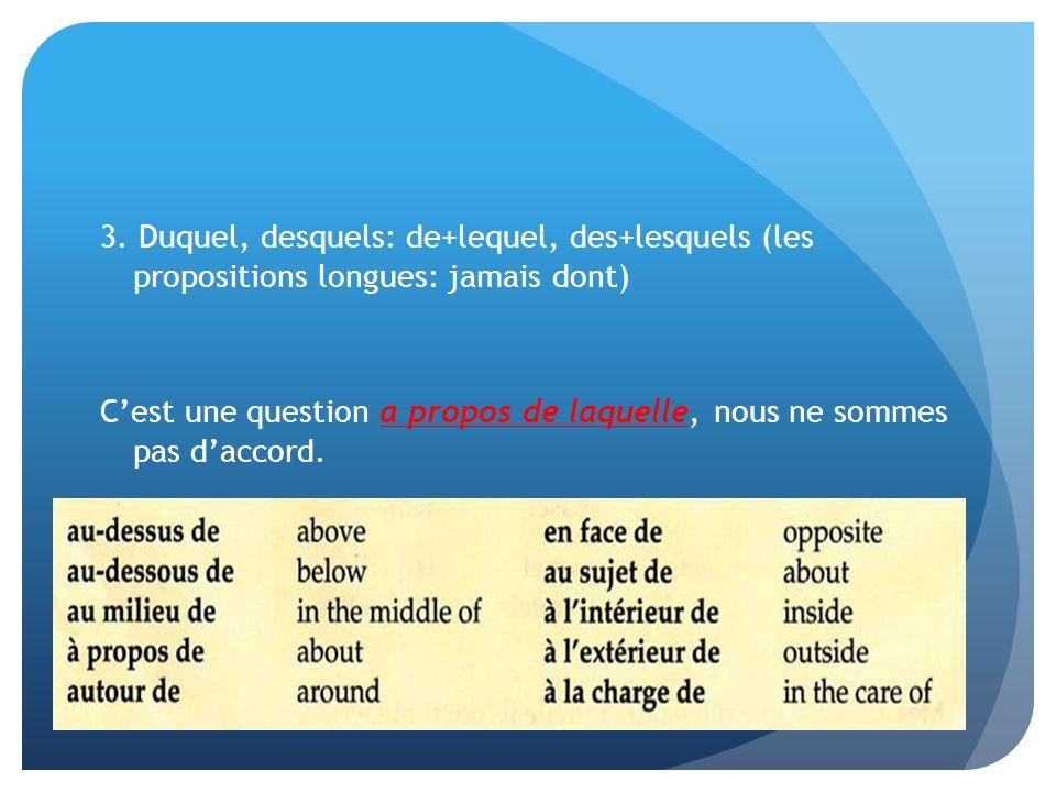 3. Duquel, desquels: de+lequel, des+lesquels (les propositions longues: jamais dont) Cest une question a propos de laquelle, nous ne sommes pas daccor