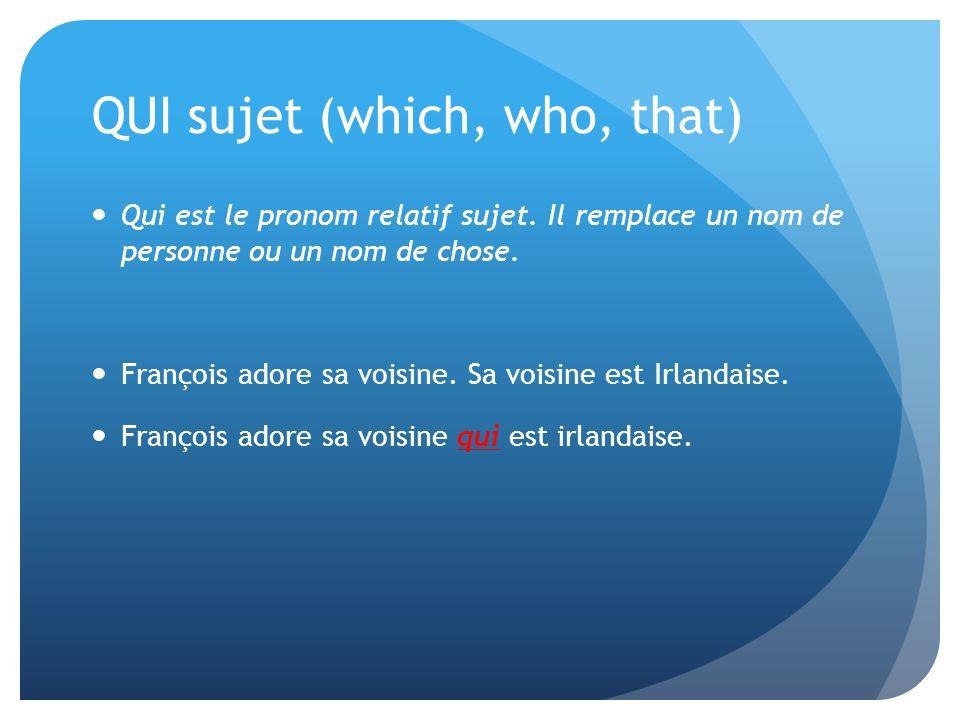 QUI sujet (which, who, that) Qui est le pronom relatif sujet. Il remplace un nom de personne ou un nom de chose. François adore sa voisine. Sa voisine