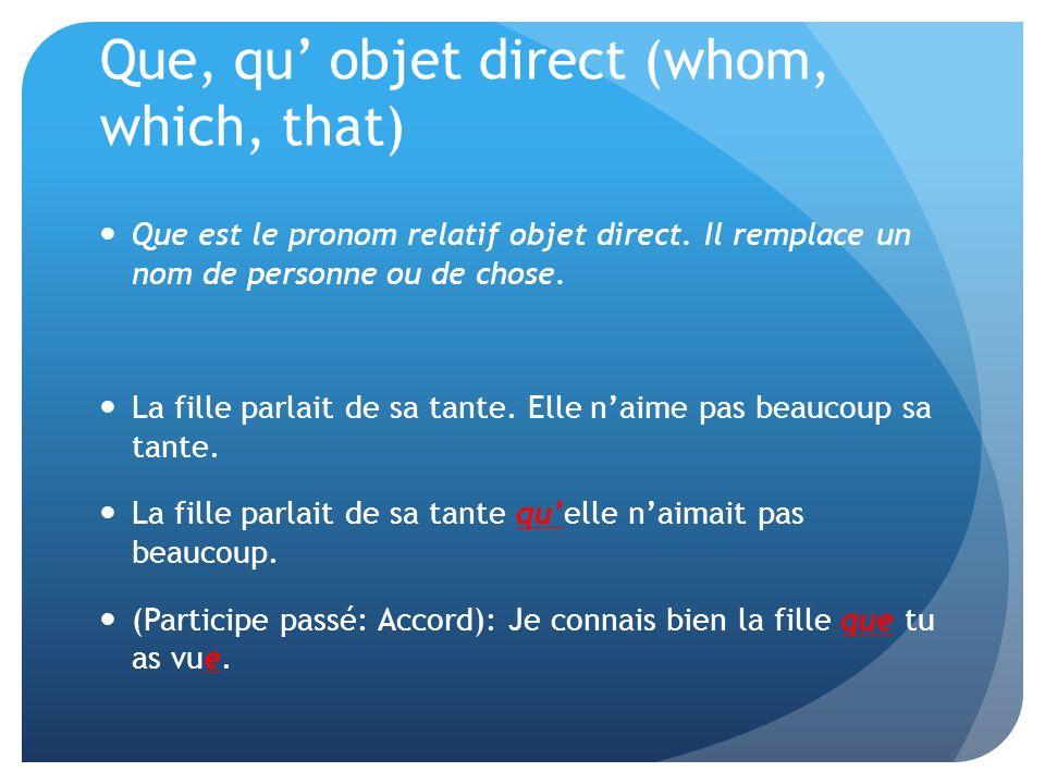 Que, qu objet direct (whom, which, that) Que est le pronom relatif objet direct. Il remplace un nom de personne ou de chose. La fille parlait de sa ta