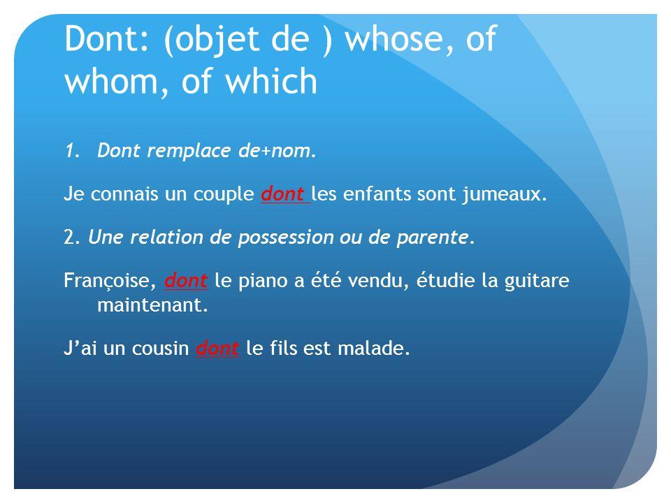 Dont: (objet de ) whose, of whom, of which 1.Dont remplace de+nom. Je connais un couple dont les enfants sont jumeaux. 2. Une relation de possession o