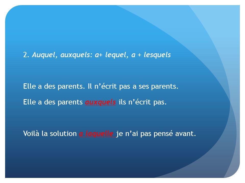 2. Auquel, auxquels: a+ lequel, a + lesquels Elle a des parents. Il nécrit pas a ses parents. Elle a des parents auxquels ils nécrit pas. Voilà la sol