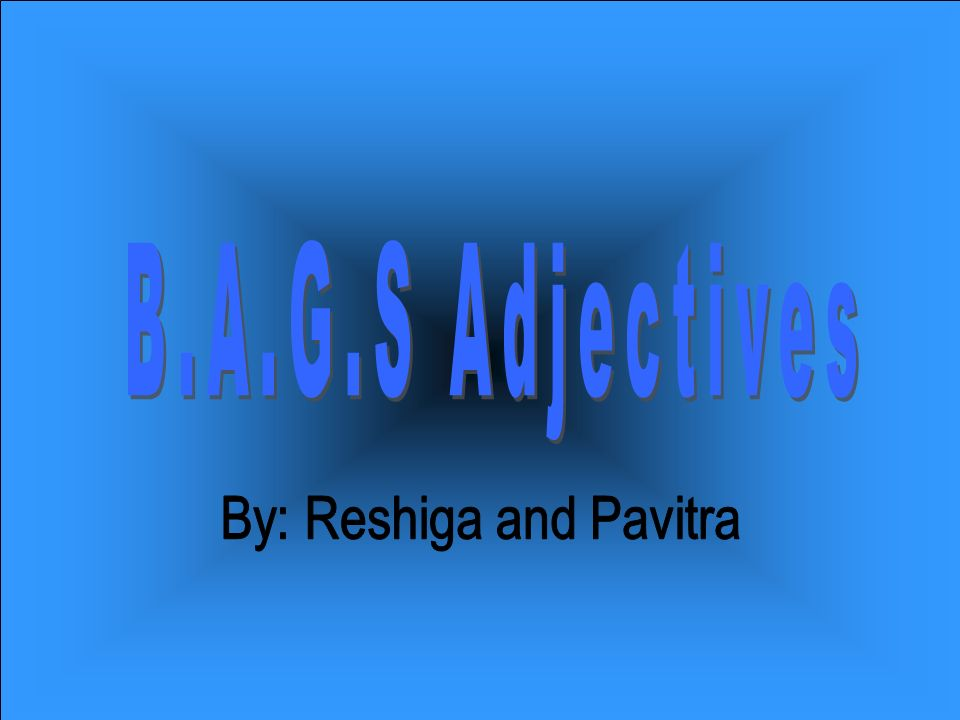 Most adjectives go after the noun but certain adjectives go before the noun and they are known as the B.A.G.S Adjectives B.A.G.S stands for… B Beauty A Age G Goodness S Size