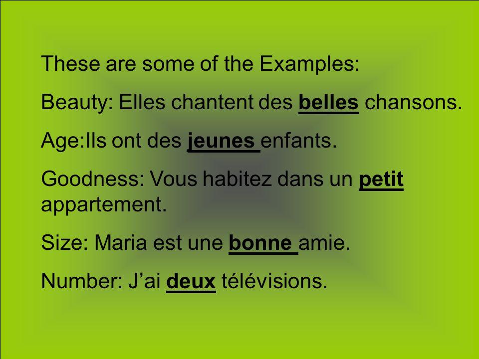 These are some of the Examples: Beauty: Elles chantent des belles chansons. Age:Ils ont des jeunes enfants. Goodness: Vous habitez dans un petit appar
