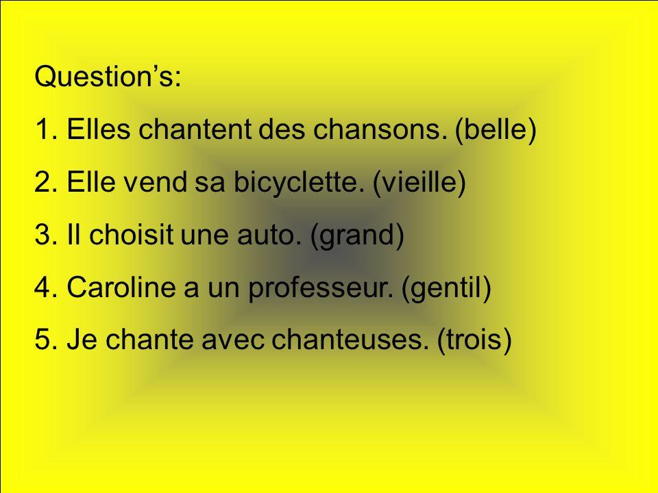 Questions: 1. Elles chantent des chansons. (belle) 2. Elle vend sa bicyclette. (vieille) 3. Il choisit une auto. (grand) 4. Caroline a un professeur.
