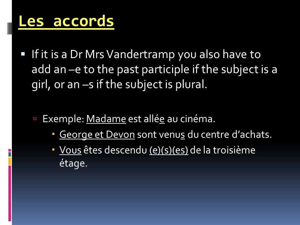 Les accords If it is a Dr Mrs Vandertramp you also have to add an –e to the past participle if the subject is a girl, or an –s if the subject is plura