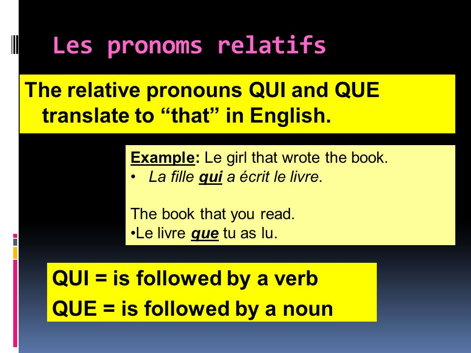 Les pronoms relatifs The relative pronouns QUI and QUE translate to that in English. Example: Le girl that wrote the book. La fille qui a écrit le liv