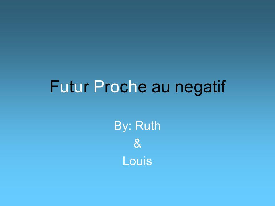 Futur Proche au negatif By: Ruth & Louis