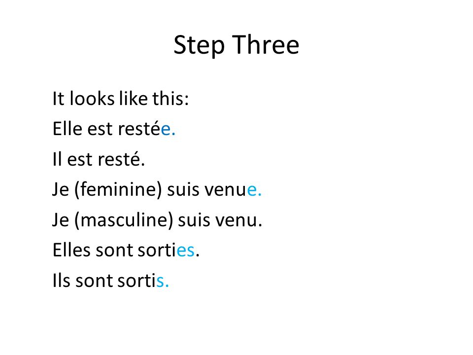 Step Three It looks like this: Elle est restée. Il est resté. Je (feminine) suis venue. Je (masculine) suis venu. Elles sont sorties. Ils sont sortis.
