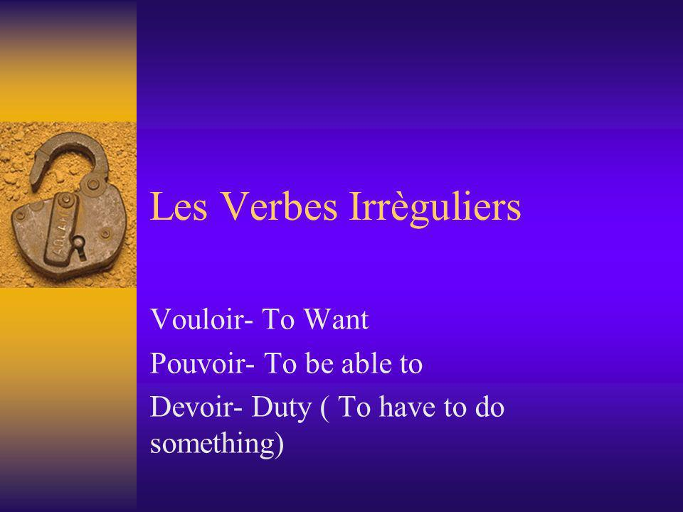 Les Verbes Irrèguliers Vouloir- To Want Pouvoir- To be able to Devoir- Duty ( To have to do something)