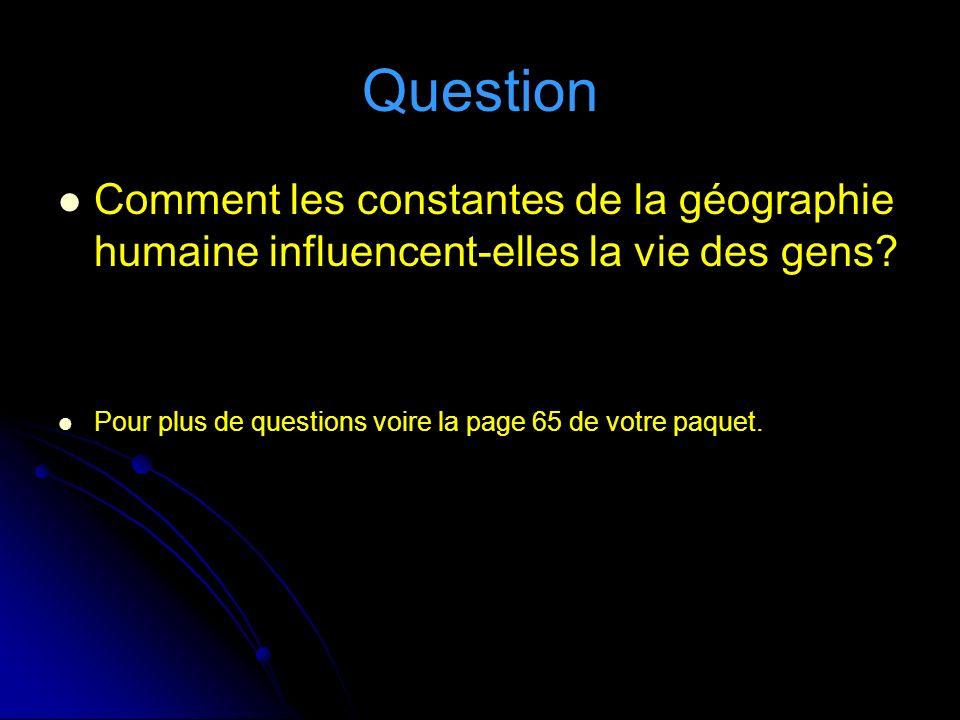 Question Comment les constantes de la géographie humaine influencent-elles la vie des gens? Pour plus de questions voire la page 65 de votre paquet.