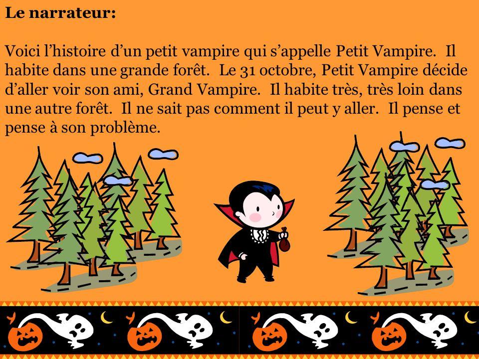Le narrateur: Voici lhistoire dun petit vampire qui sappelle Petit Vampire. Il habite dans une grande forêt. Le 31 octobre, Petit Vampire décide dalle