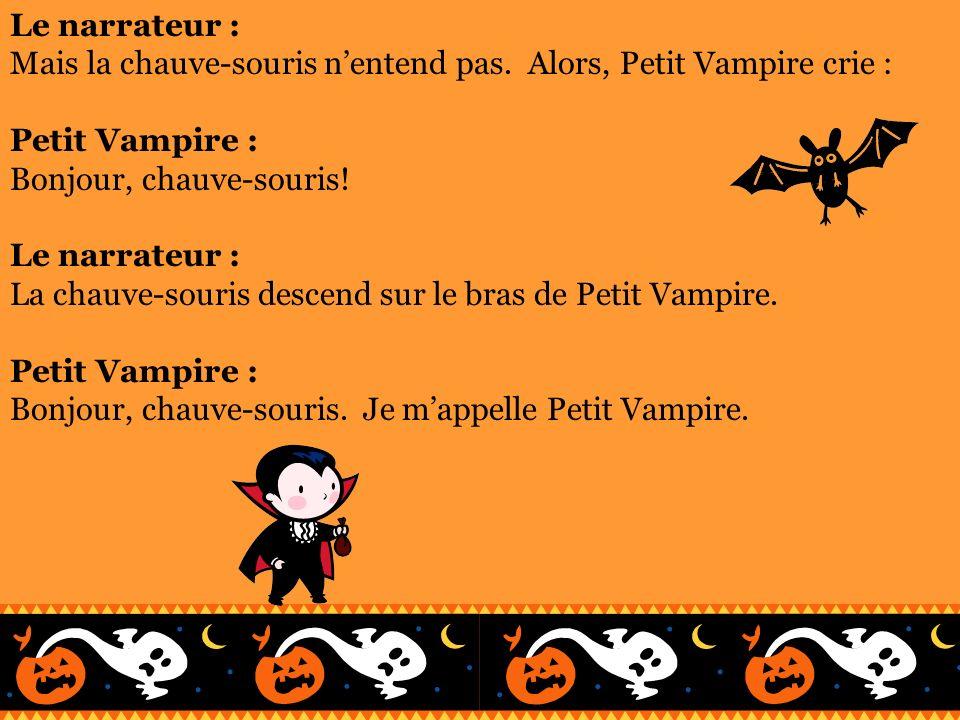 Le narrateur : Mais la chauve-souris nentend pas. Alors, Petit Vampire crie : Petit Vampire : Bonjour, chauve-souris! Le narrateur : La chauve-souris