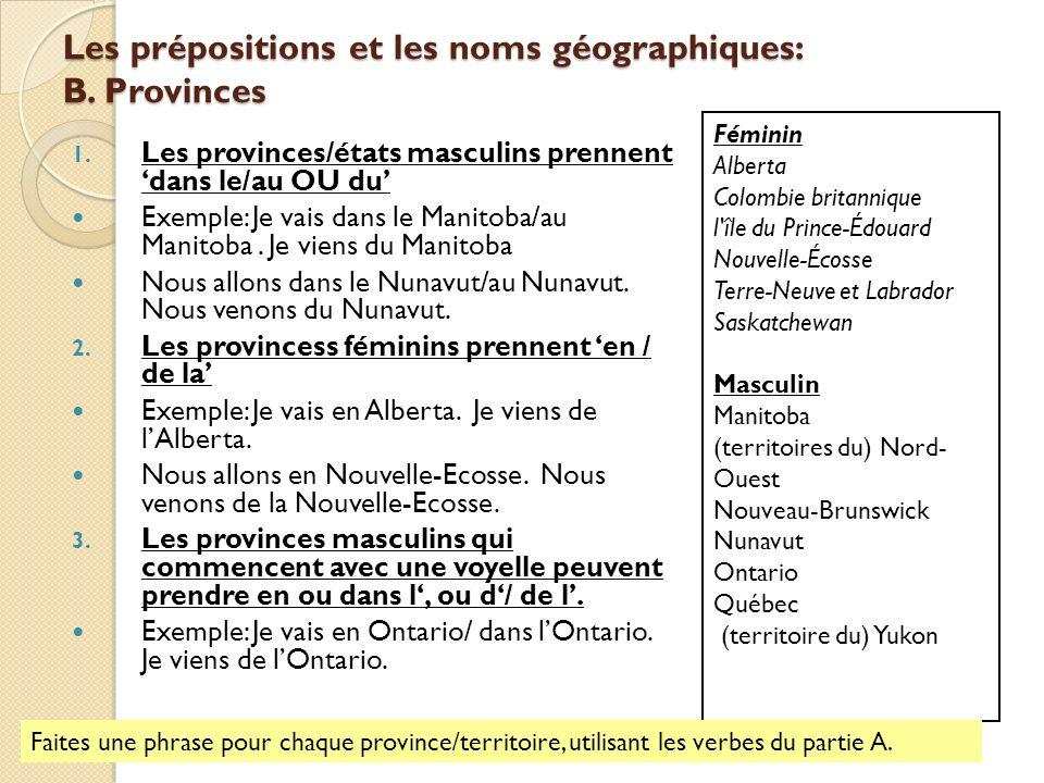 Les prépositions et les noms géographiques: B. Provinces 1. Les provinces/états masculins prennent dans le/au OU du Exemple: Je vais dans le Manitoba/