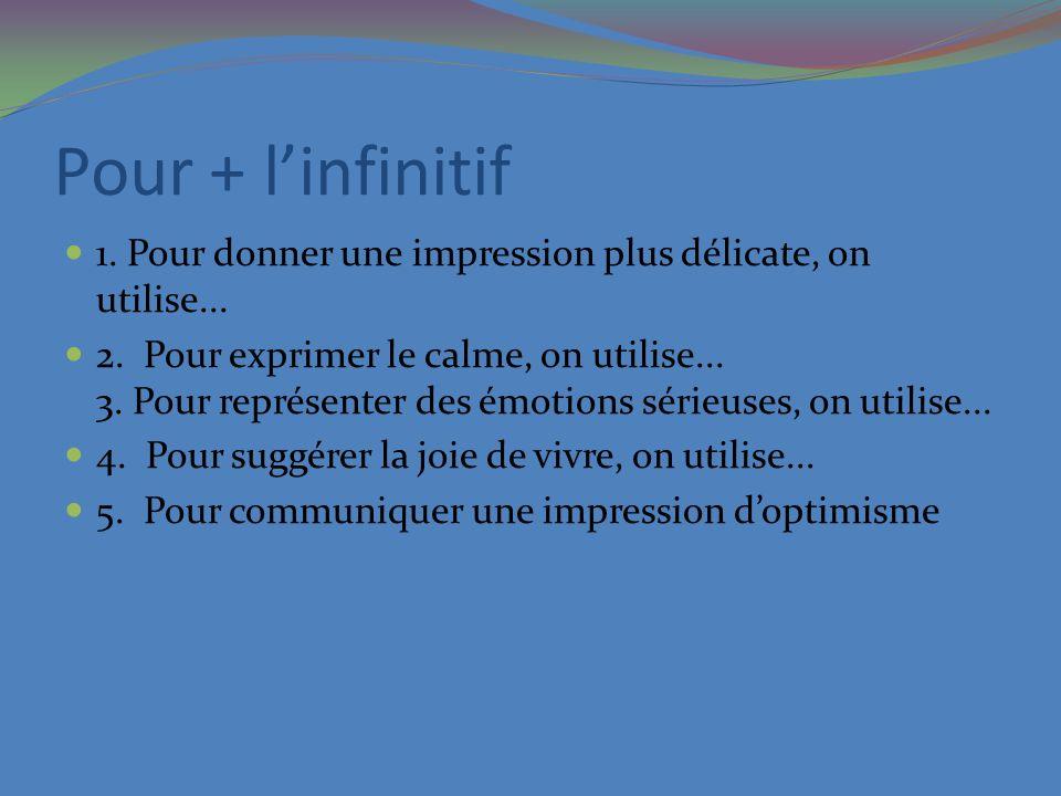 Pour + linfinitif 1. Pour donner une impression plus délicate, on utilise... 2. Pour exprimer le calme, on utilise... 3. Pour représenter des émotions