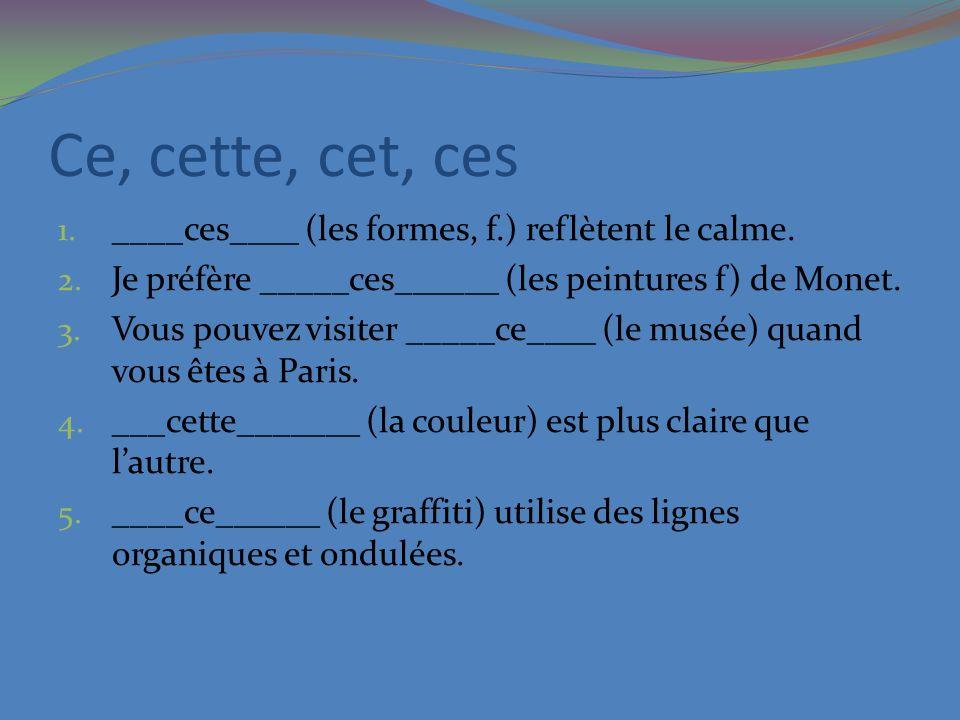 Ce, cette, cet, ces 1. ____ces____ (les formes, f.) reflètent le calme. 2. Je préfère _____ces______ (les peintures f) de Monet. 3. Vous pouvez visite