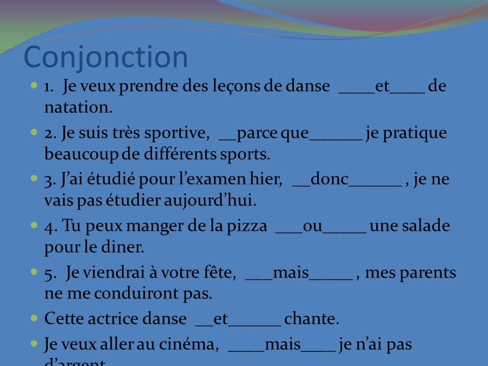 Conjonction 1. Je veux prendre des leçons de danse ____et____ de natation. 2. Je suis très sportive, __parce que______ je pratique beaucoup de différe