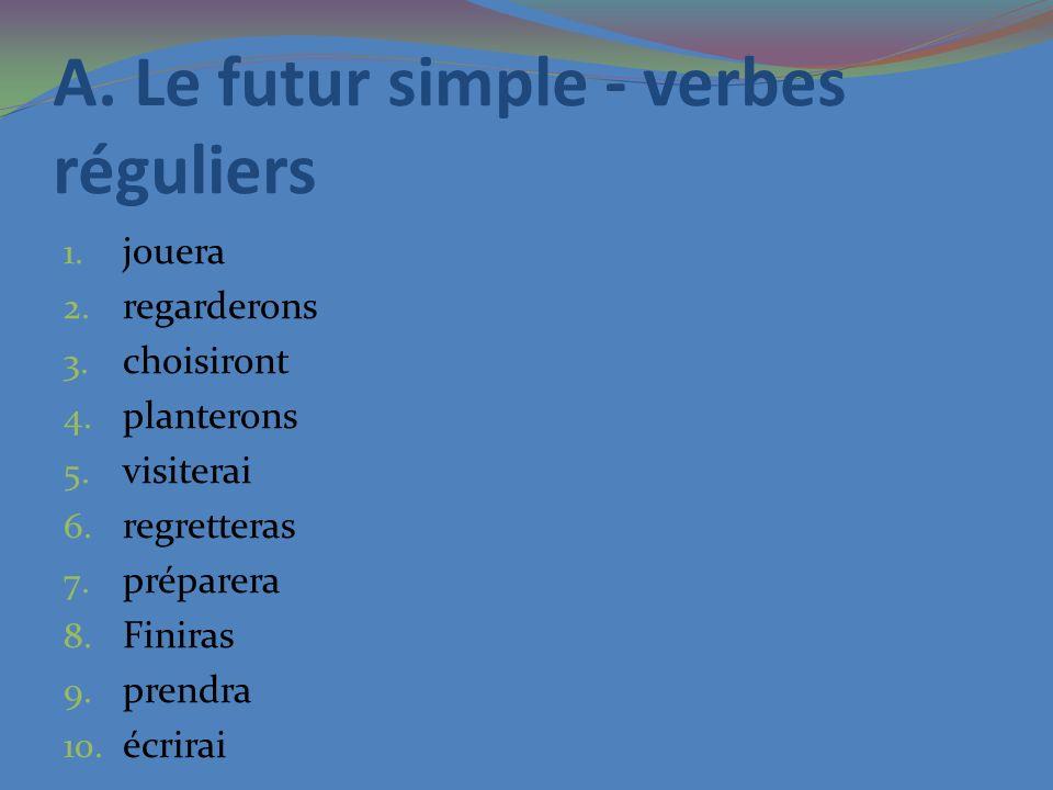 A. Le futur simple - verbes réguliers 1. jouera 2. regarderons 3. choisiront 4. planterons 5. visiterai 6. regretteras 7. préparera 8. Finiras 9. pren