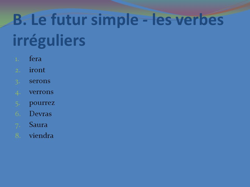 B. Le futur simple - les verbes irréguliers 1. fera 2. iront 3. serons 4. verrons 5. pourrez 6. Devras 7. Saura 8. viendra