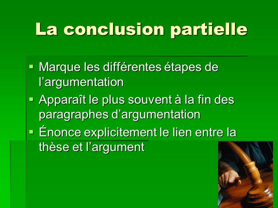 La conclusion partielle Marque les différentes étapes de largumentation Marque les différentes étapes de largumentation Apparaît le plus souvent à la