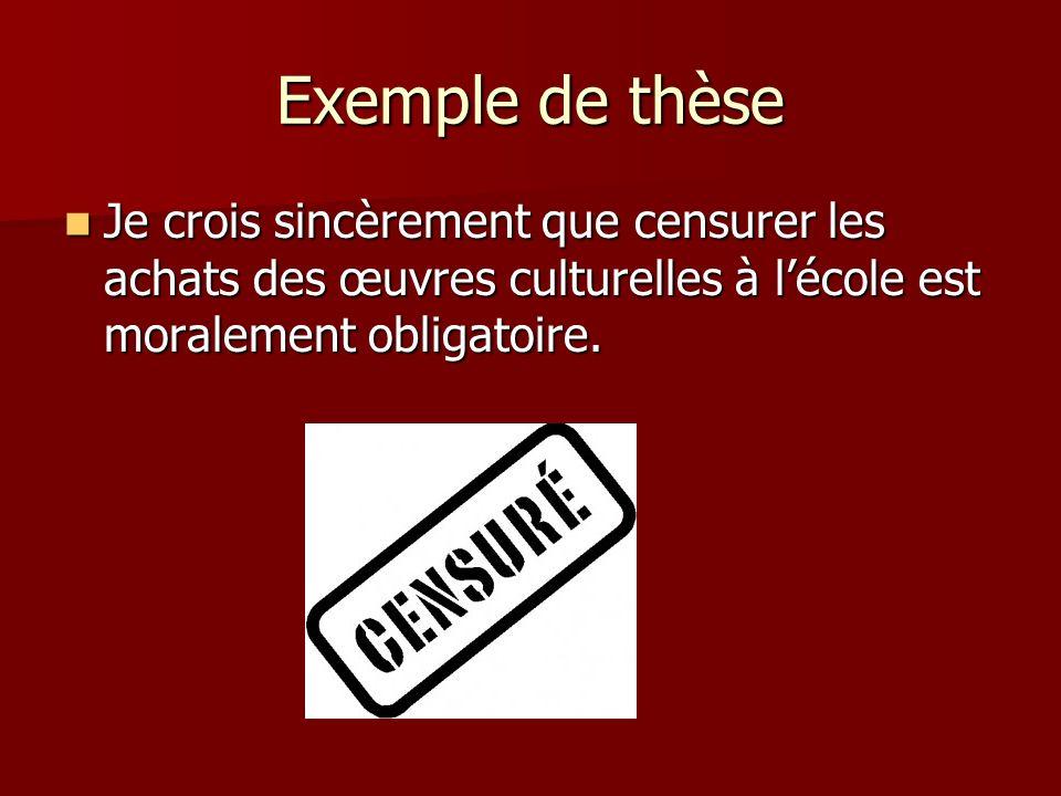 Exemple de thèse Je crois sincèrement que censurer les achats des œuvres culturelles à lécole est moralement obligatoire. Je crois sincèrement que cen