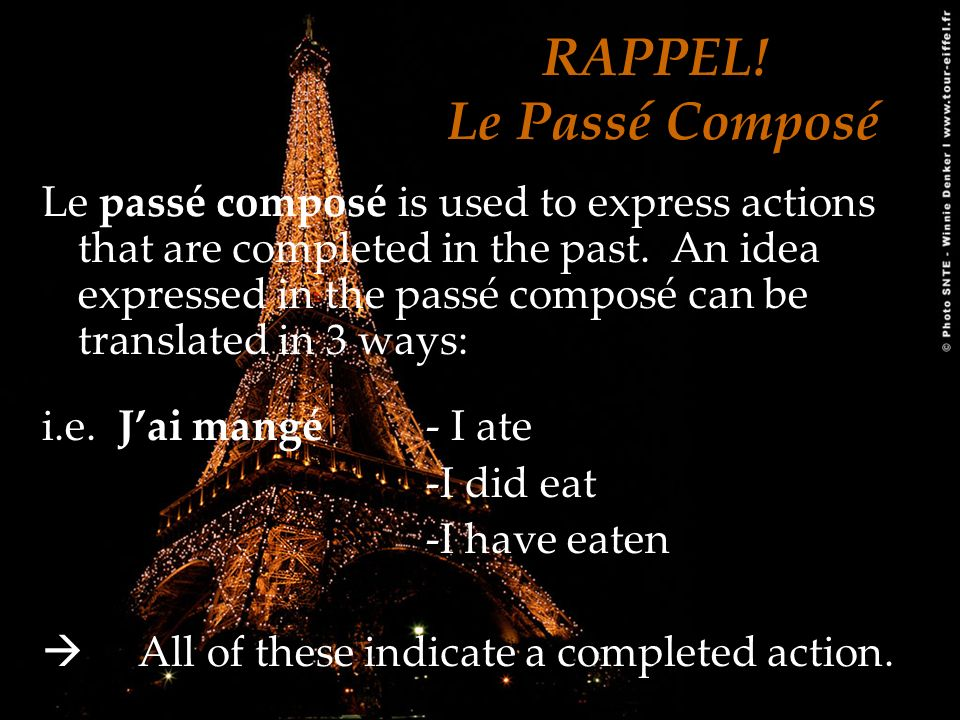RAPPEL! Le Passé Composé Le passé composé is used to express actions that are completed in the past. An idea expressed in the passé composé can be tra