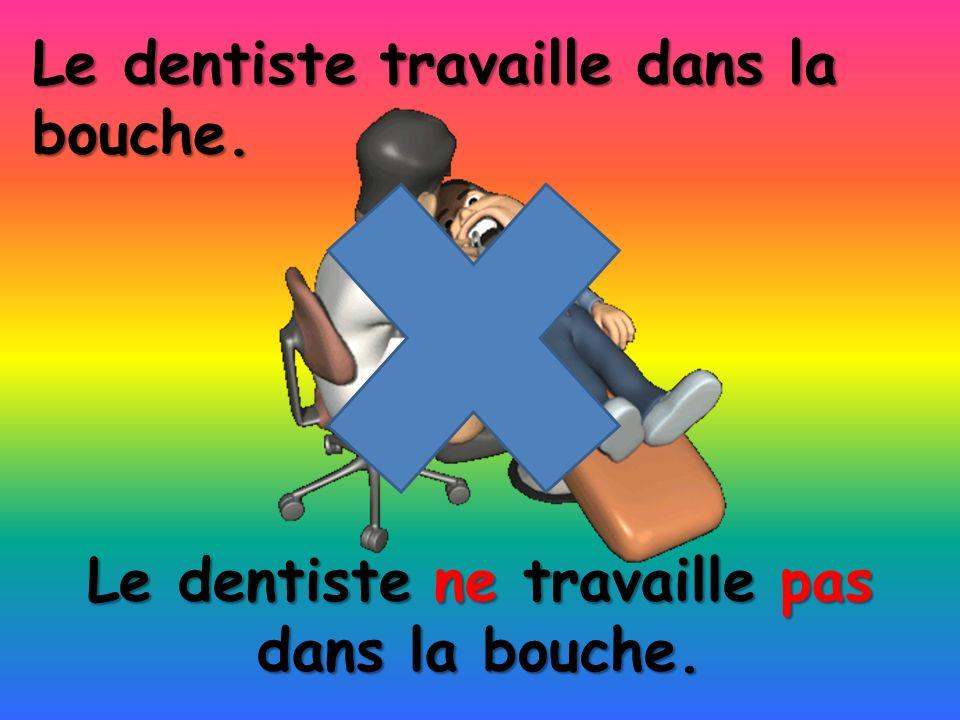 Le dentiste ne travaille pas dans la bouche. Le dentiste travaille dans la bouche.