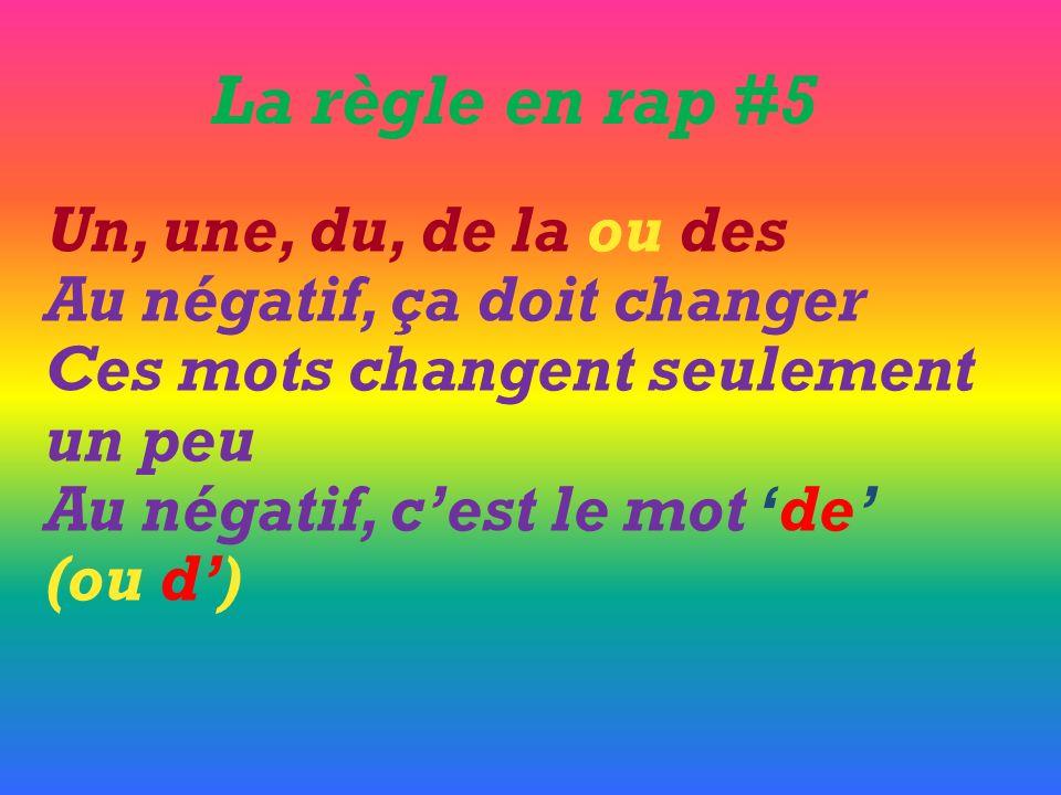 Un, une, du, de la ou des Au négatif, ça doit changer Ces mots changent seulement un peu Au négatif, cest le mot de (ou d) La règle en rap #5