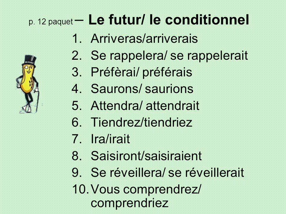 p. 12 paquet – Le futur/ le conditionnel 1.Arriveras/arriverais 2.Se rappelera/ se rappelerait 3.Préfèrai/ préférais 4.Saurons/ saurions 5.Attendra/ a
