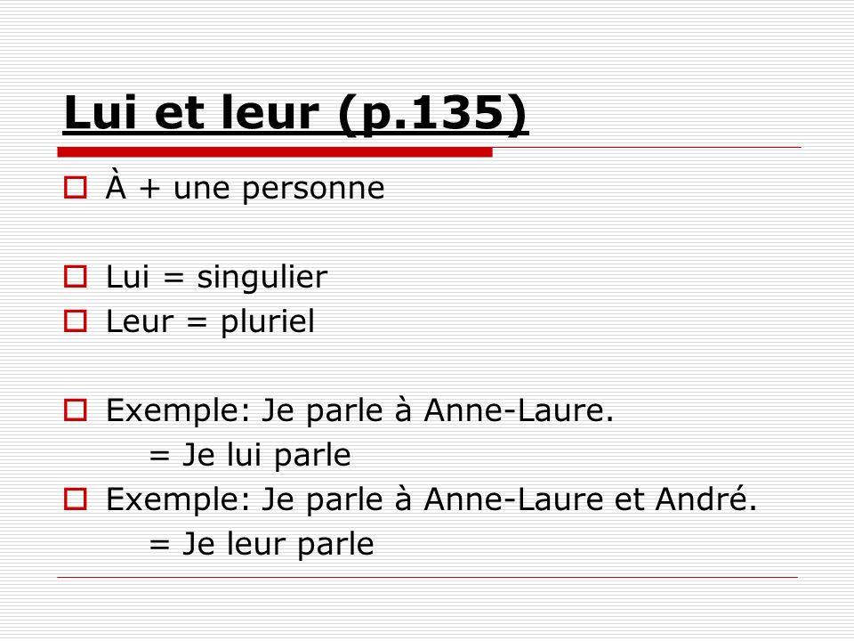 Lui et leur (p.135) À + une personne Lui = singulier Leur = pluriel Exemple: Je parle à Anne-Laure. = Je lui parle Exemple: Je parle à Anne-Laure et A