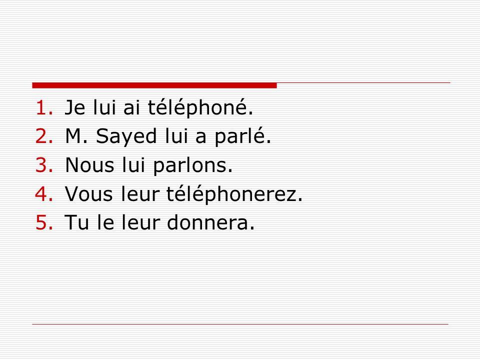 1.Je lui ai téléphoné.2.M. Sayed lui a parlé. 3.Nous lui parlons.