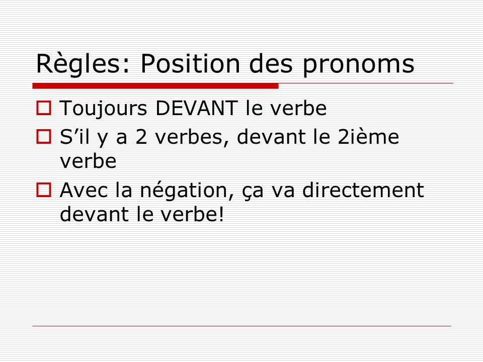 Règles: Position des pronoms Toujours DEVANT le verbe Sil y a 2 verbes, devant le 2ième verbe Avec la négation, ça va directement devant le verbe!