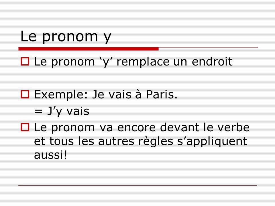 Le pronom y Le pronom y remplace un endroit Exemple: Je vais à Paris. = Jy vais Le pronom va encore devant le verbe et tous les autres règles sappliqu